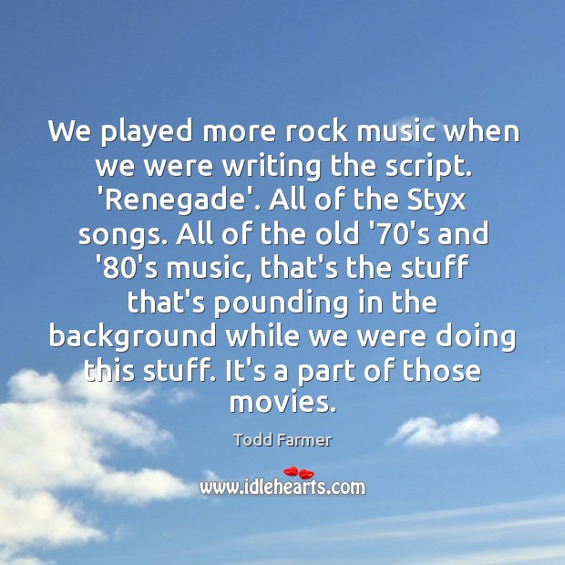 We played more rock music when we were writing the script. 'Renegade'. Image