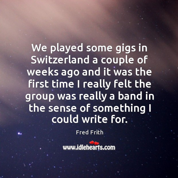 We played some gigs in switzerland a couple of weeks ago and it was the first time Fred Frith Picture Quote