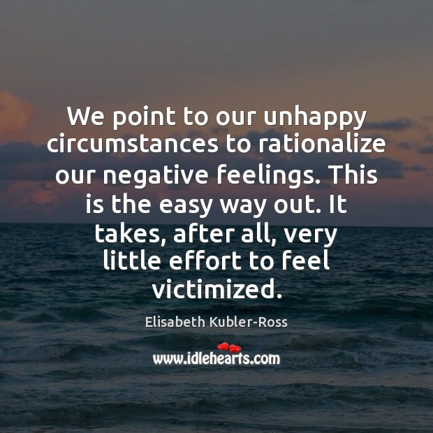 We point to our unhappy circumstances to rationalize our negative feelings. This Elisabeth Kubler-Ross Picture Quote