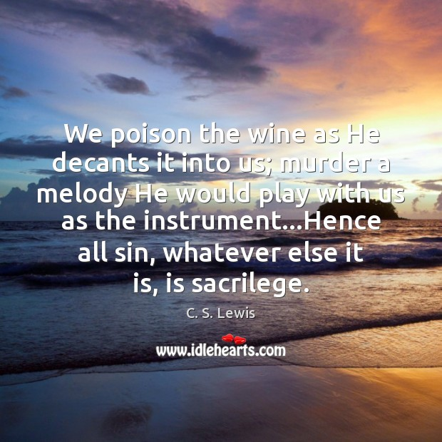 We poison the wine as He decants it into us; murder a Image