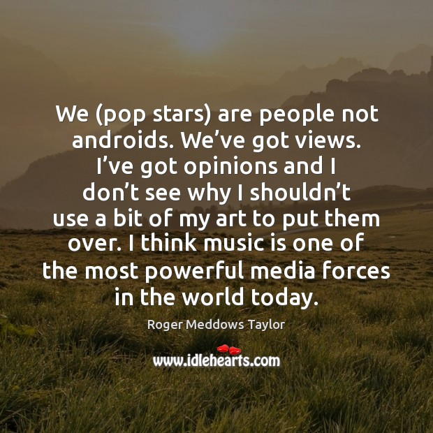 We (pop stars) are people not androids. We've got views. I' Roger Meddows Taylor Picture Quote