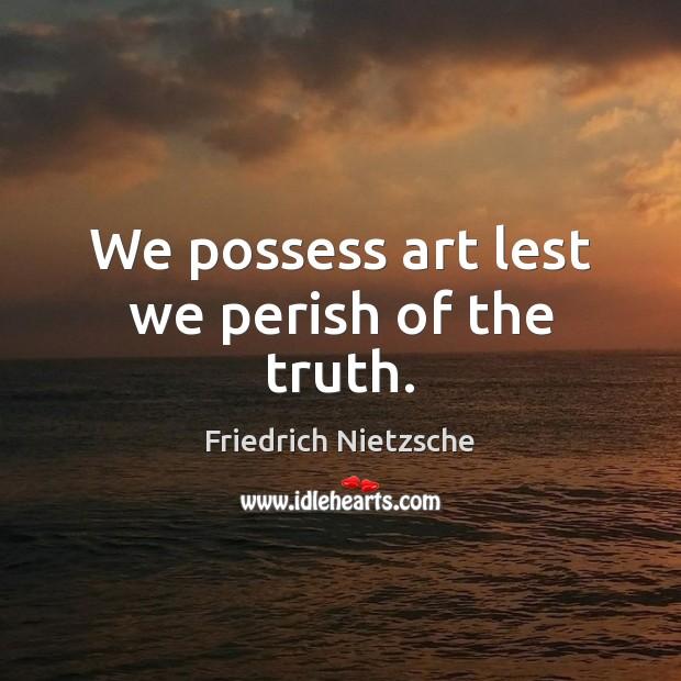 Image, We possess art lest we perish of the truth.