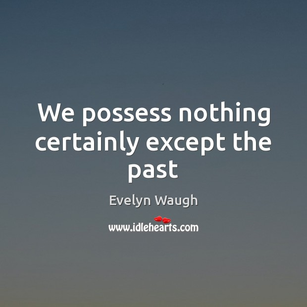 We possess nothing certainly except the past Evelyn Waugh Picture Quote