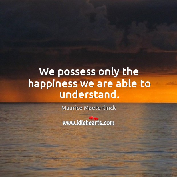 We possess only the happiness we are able to understand. Image