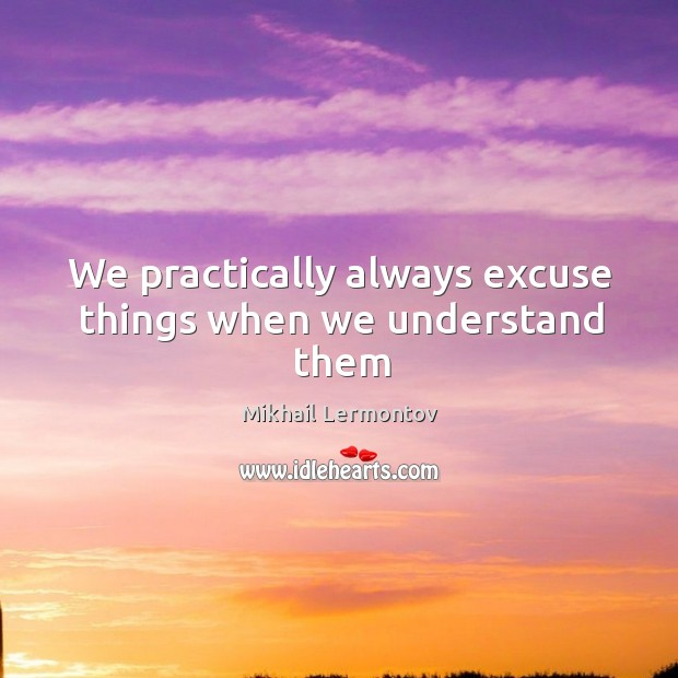 We practically always excuse things when we understand them Mikhail Lermontov Picture Quote