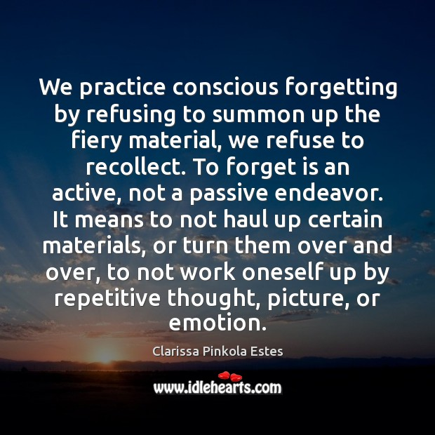 Image, We practice conscious forgetting by refusing to summon up the fiery material,