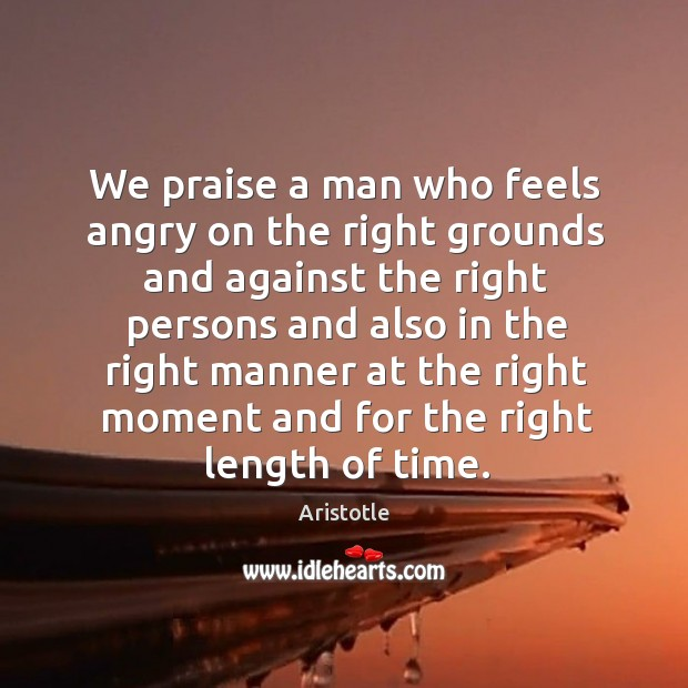 Image, We praise a man who feels angry on the right grounds and against the right persons and