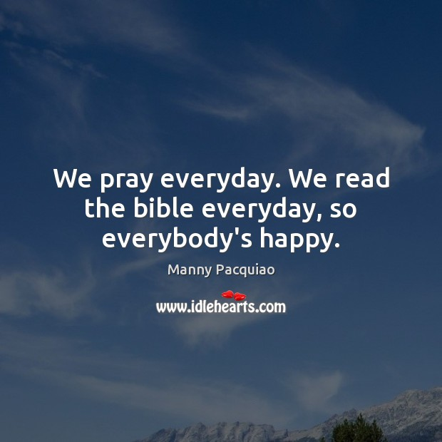 We pray everyday. We read the bible everyday, so everybody's happy. Manny Pacquiao Picture Quote