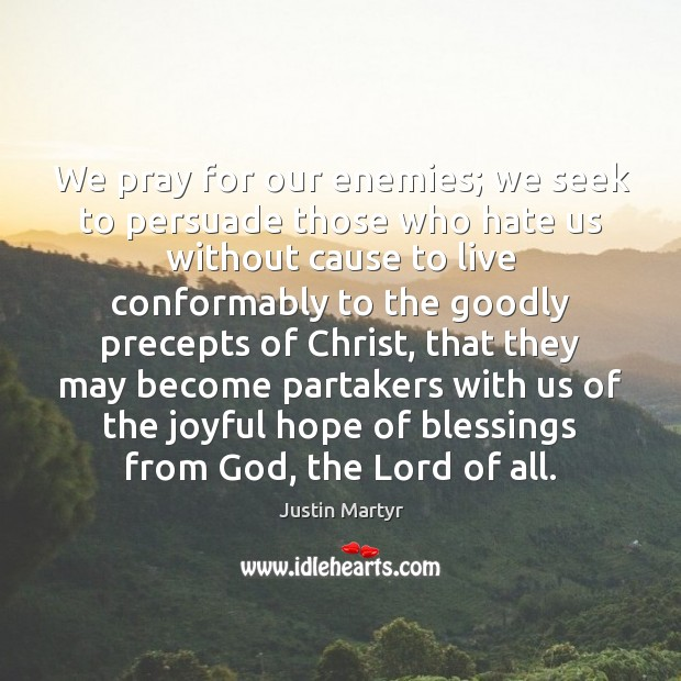 We pray for our enemies; we seek to persuade those who hate Image