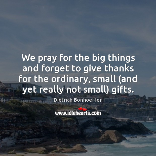 We pray for the big things and forget to give thanks for Dietrich Bonhoeffer Picture Quote
