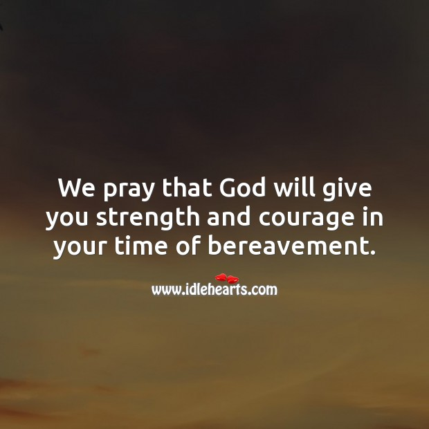 We pray that God will give you strength and courage in your time of bereavement. Sympathy Quotes Image
