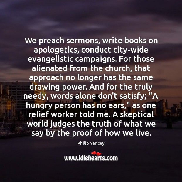 We preach sermons, write books on apologetics, conduct city-wide evangelistic campaigns. For Philip Yancey Picture Quote