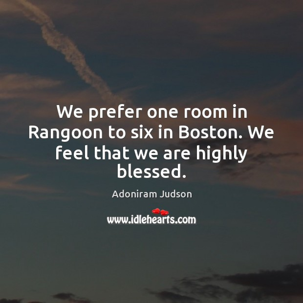 Image, We prefer one room in Rangoon to six in Boston. We feel that we are highly blessed.