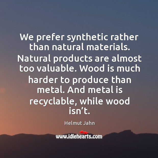 We prefer synthetic rather than natural materials. Image
