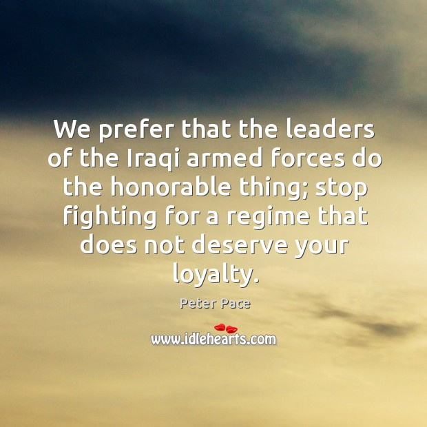 We prefer that the leaders of the iraqi armed forces do the honorable thing; Peter Pace Picture Quote