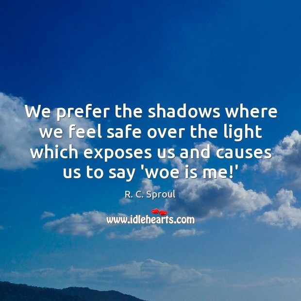 We prefer the shadows where we feel safe over the light which R. C. Sproul Picture Quote