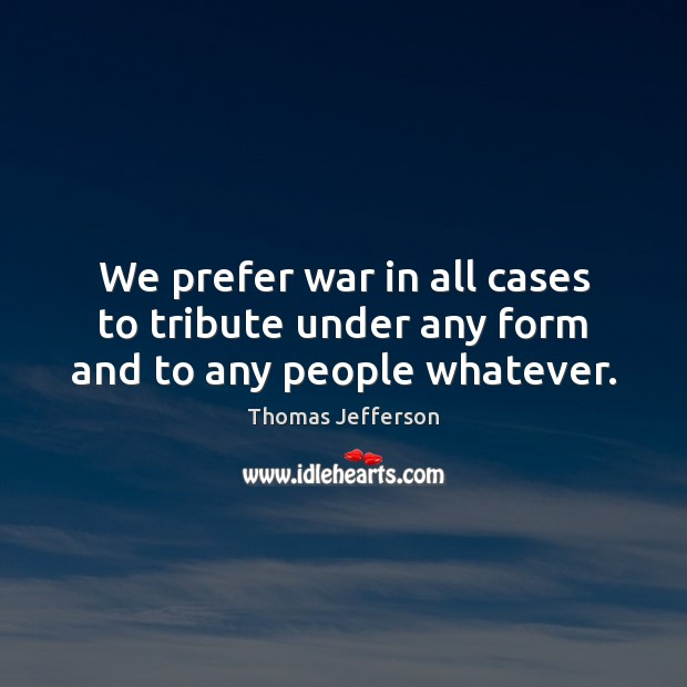 We prefer war in all cases to tribute under any form and to any people whatever. Image