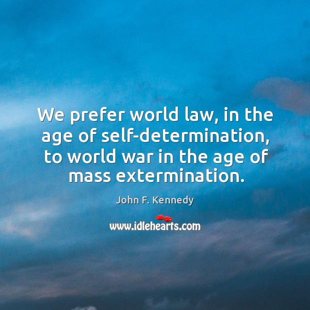 Image, We prefer world law, in the age of self-determination, to world war in the age of mass extermination.