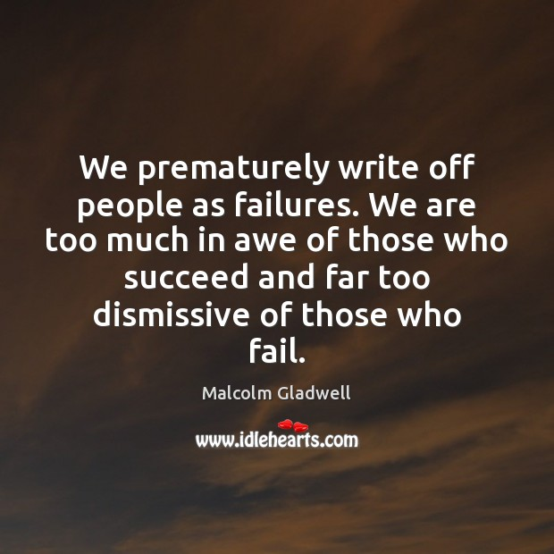 We prematurely write off people as failures. We are too much in Malcolm Gladwell Picture Quote