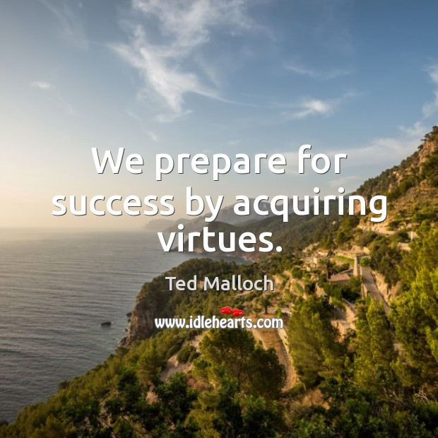 We prepare for success by acquiring virtues. Ted Malloch Picture Quote