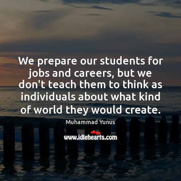 We prepare our students for jobs and careers, but we don't teach Muhammad Yunus Picture Quote