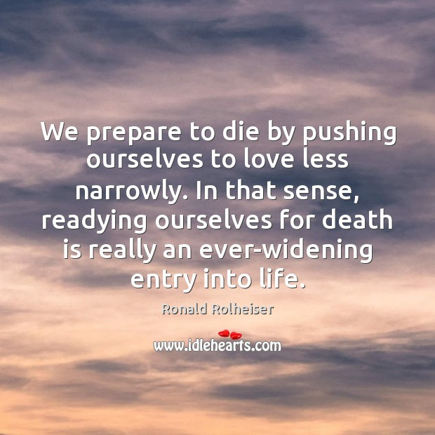 We prepare to die by pushing ourselves to love less narrowly. In Ronald Rolheiser Picture Quote