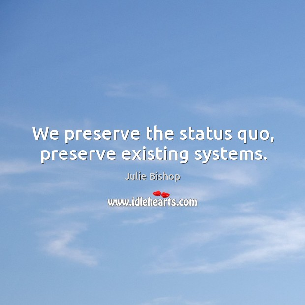 We preserve the status quo, preserve existing systems. Image