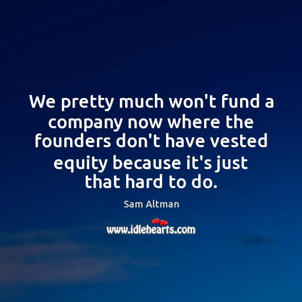 We pretty much won't fund a company now where the founders don't Sam Altman Picture Quote