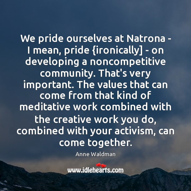 We pride ourselves at Natrona – I mean, pride {ironically] – on Anne Waldman Picture Quote