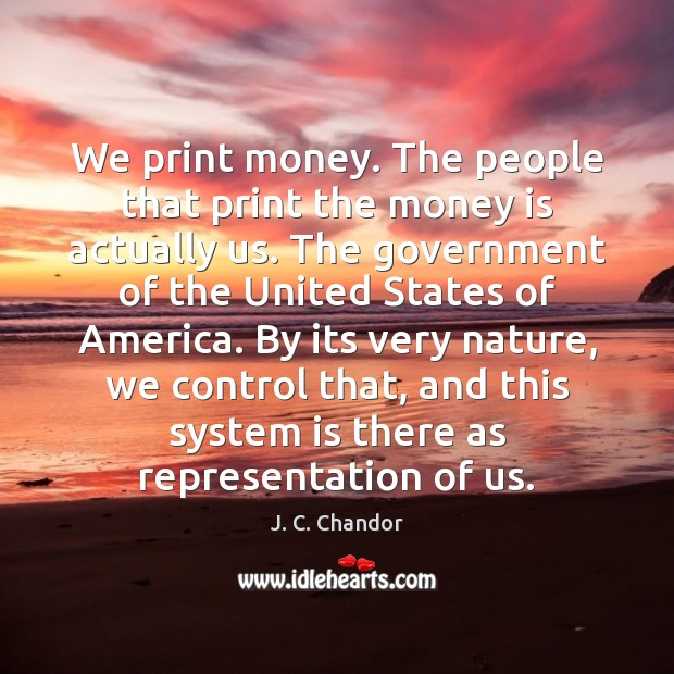 We print money. The people that print the money is actually us. Image
