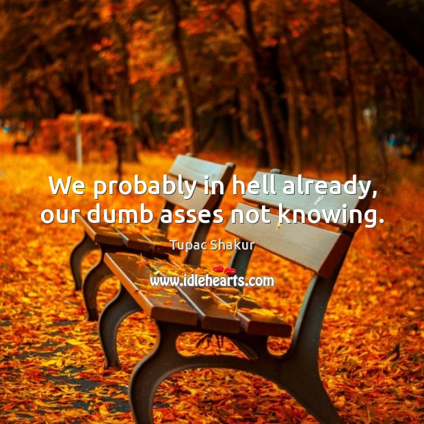 We probably in hell already, our dumb asses not knowing. Tupac Shakur Picture Quote