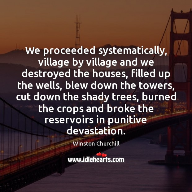 We proceeded systematically, village by village and we destroyed the houses, filled Winston Churchill Picture Quote