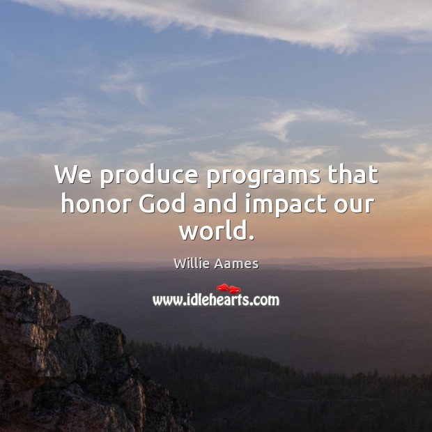 We produce programs that honor God and impact our world. Willie Aames Picture Quote