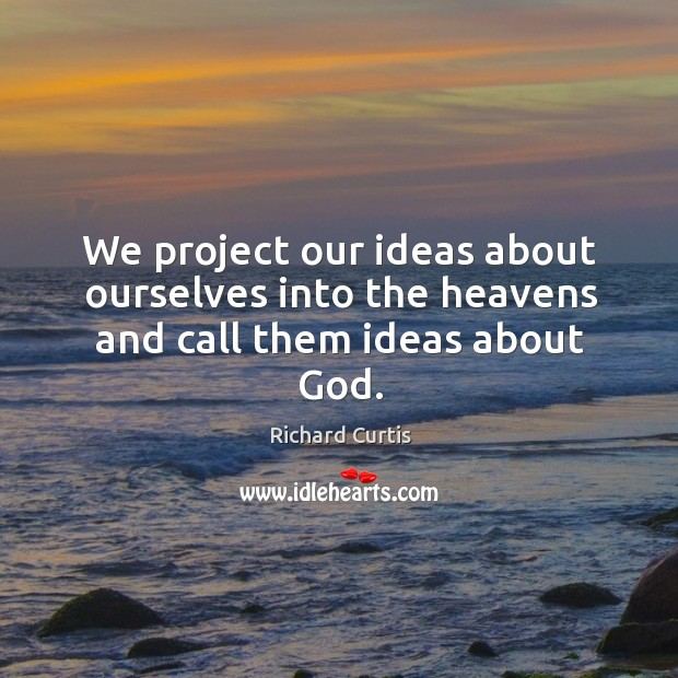 We project our ideas about ourselves into the heavens and call them ideas about God. Richard Curtis Picture Quote