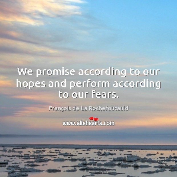 We promise according to our hopes and perform according to our fears. François de La Rochefoucauld Picture Quote