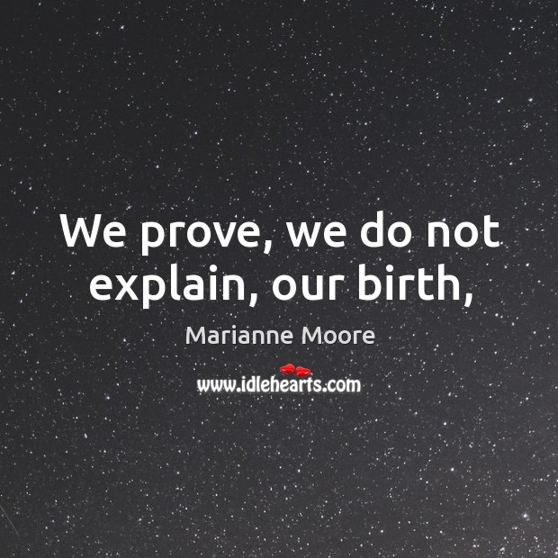 We prove, we do not explain, our birth, Image