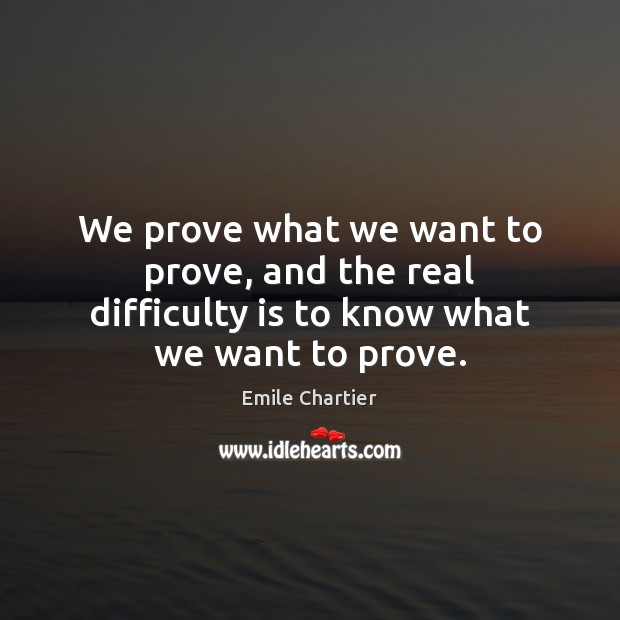 We prove what we want to prove, and the real difficulty is to know what we want to prove. Image