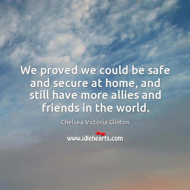 We proved we could be safe and secure at home, and still have more allies and friends in the world. Chelsea Victoria Clinton Picture Quote