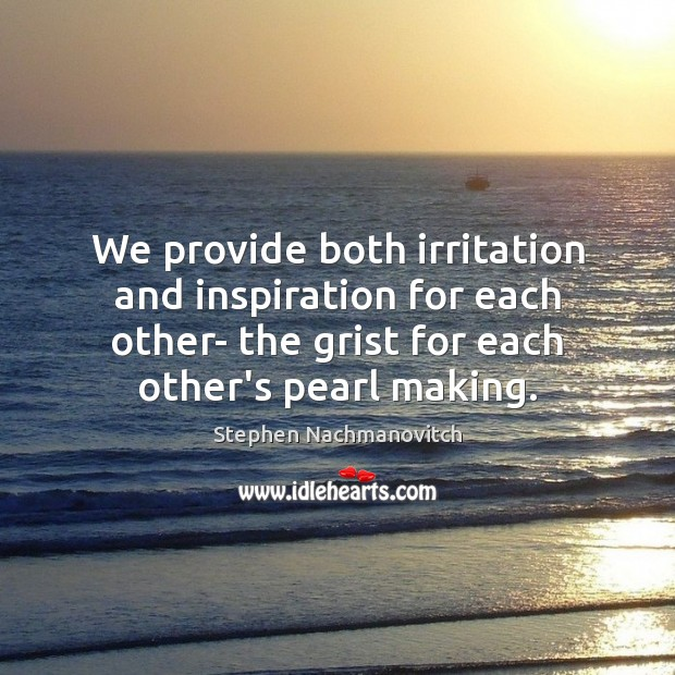 Image, We provide both irritation and inspiration for each other- the grist for
