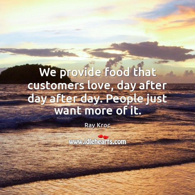 We provide food that customers love, day after day after day. People just want more of it. Ray Kroc Picture Quote