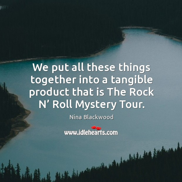 Image, We put all these things together into a tangible product that is the rock n' roll mystery tour.