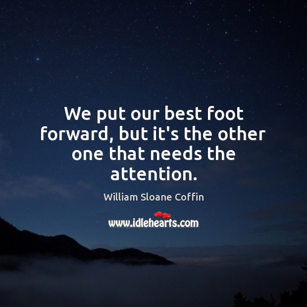 We put our best foot forward, but it's the other one that needs the attention. William Sloane Coffin Picture Quote