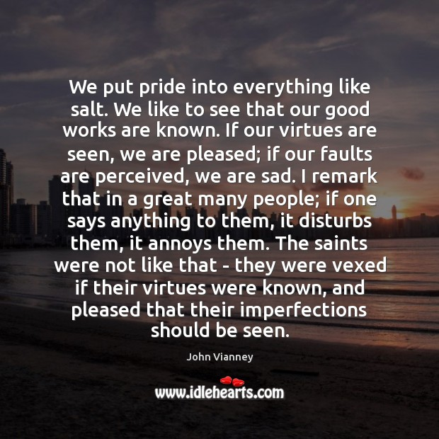 We put pride into everything like salt. We like to see that John Vianney Picture Quote