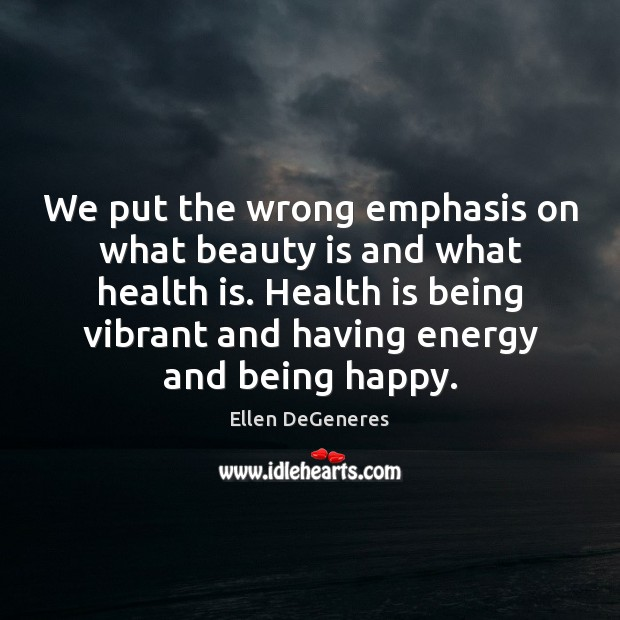 We put the wrong emphasis on what beauty is and what health Ellen DeGeneres Picture Quote