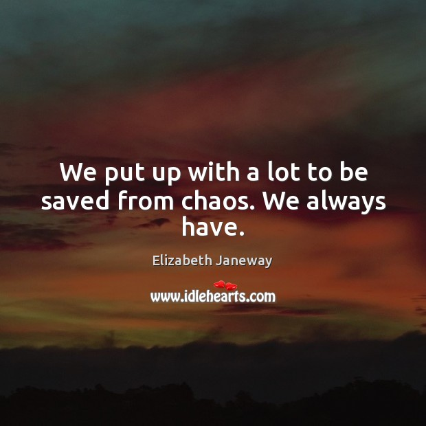Image, We put up with a lot to be saved from chaos. We always have.