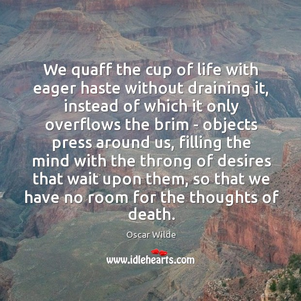 Image, We quaff the cup of life with eager haste without draining it,