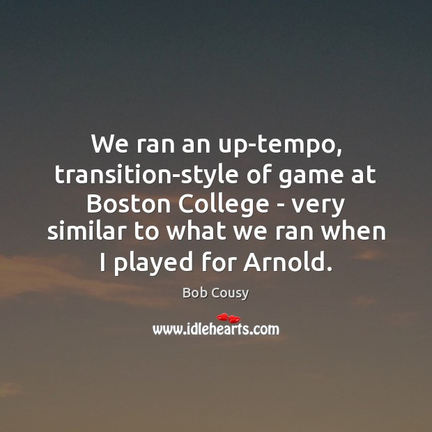 We ran an up-tempo, transition-style of game at Boston College – very Image