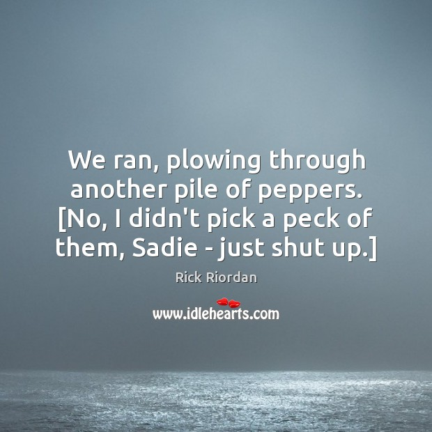 We ran, plowing through another pile of peppers. [No, I didn't pick Rick Riordan Picture Quote