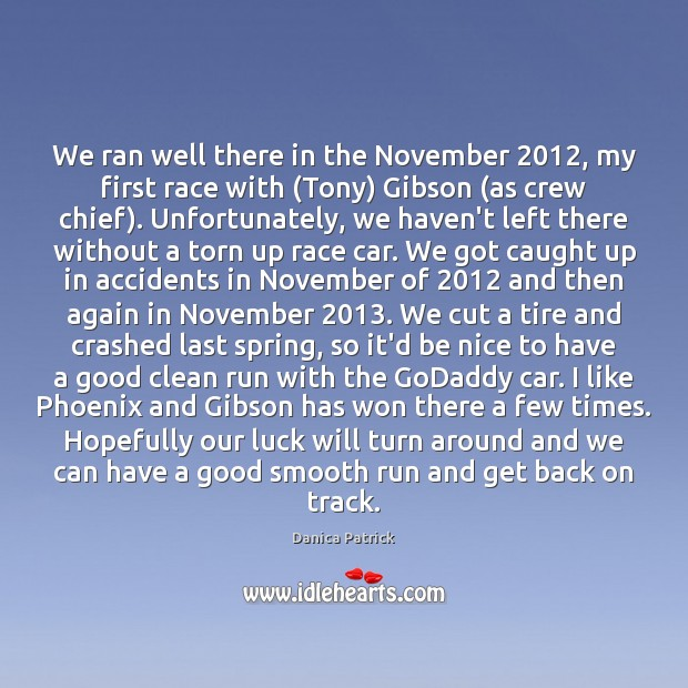 We ran well there in the November 2012, my first race with (Tony) Danica Patrick Picture Quote