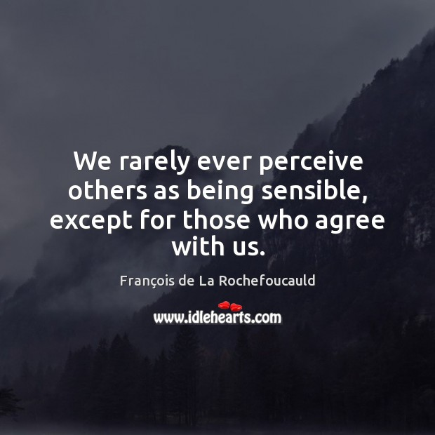 Image, We rarely ever perceive others as being sensible, except for those who agree with us.